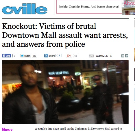 """A couple's late night stroll on the Christmas-lit Downtown Mall turned to terror in the early morning hours of Friday, December 20, when they were brutally assaulted by three men in what appears to have been a random act of violence."" -Cville Weekly"